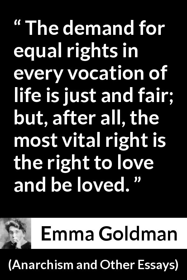 Emma Goldman quote about love from Anarchism and Other Essays (1910) - The demand for equal rights in every vocation of life is just and fair; but, after all, the most vital right is the right to love and be loved.