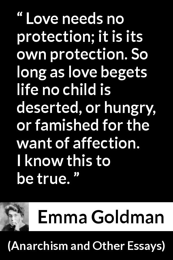 "Emma Goldman about love (""Anarchism and Other Essays"", 1910) - Love needs no protection; it is its own protection. So long as love begets life no child is deserted, or hungry, or famished for the want of affection. I know this to be true."