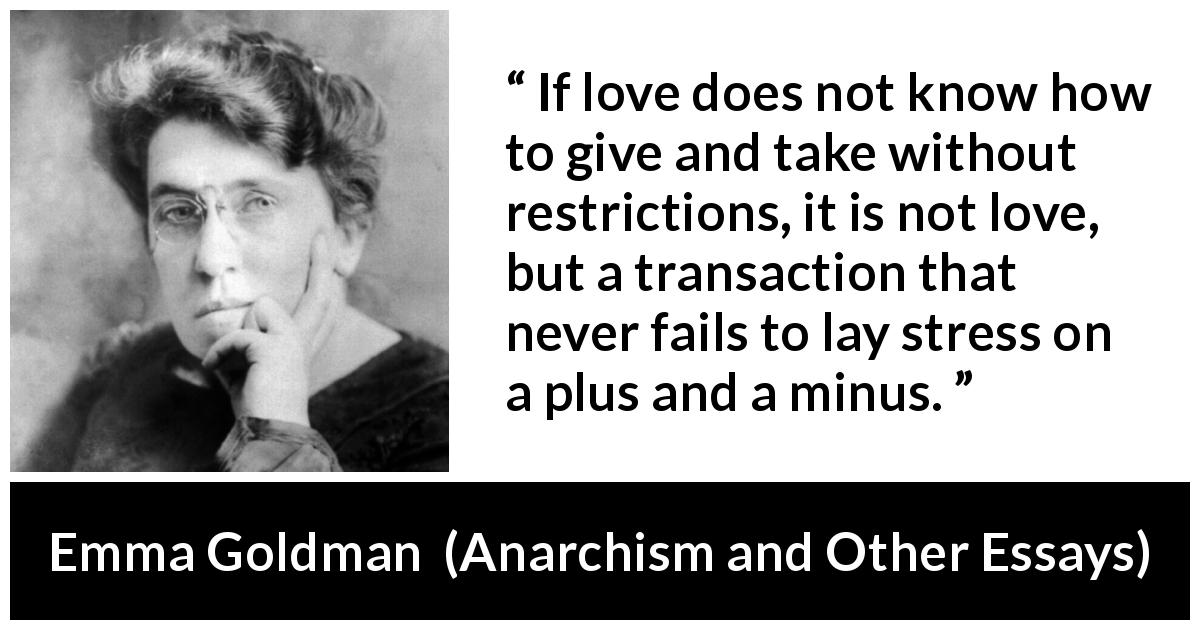 "Emma Goldman about love (""Anarchism and Other Essays"", 1910) - If love does not know how to give and take without restrictions, it is not love, but a transaction that never fails to lay stress on a plus and a minus."