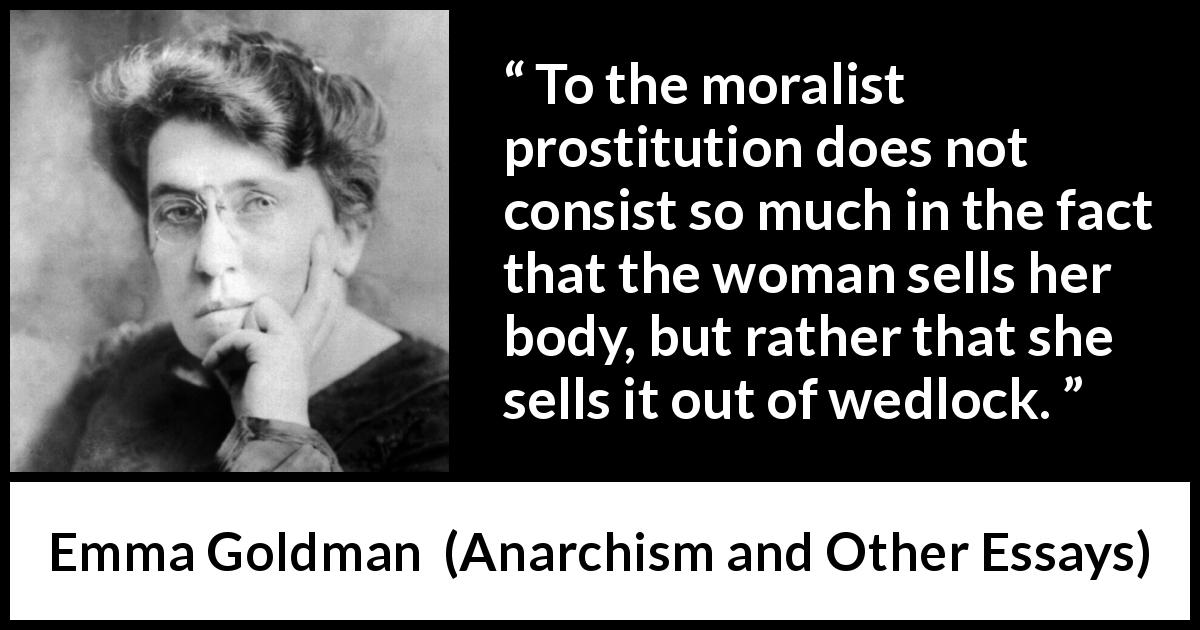 Emma Goldman quote about marriage from Anarchism and Other Essays (1910) - To the moralist prostitution does not consist so much in the fact that the woman sells her body, but rather that she sells it out of wedlock.