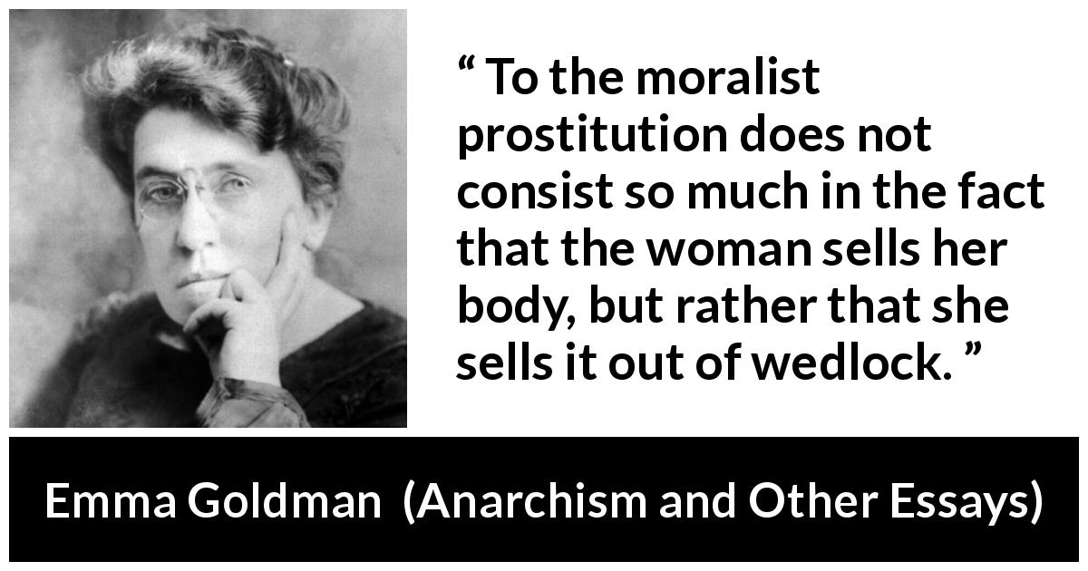 Emma Goldman - Anarchism and Other Essays - To the moralist prostitution does not consist so much in the fact that the woman sells her body, but rather that she sells it out of wedlock.