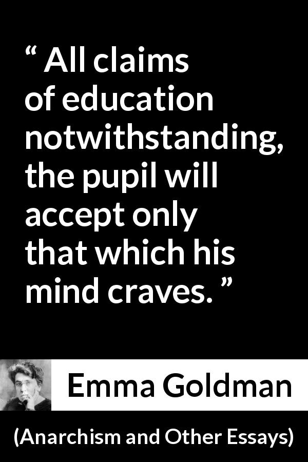Emma Goldman - Anarchism and Other Essays - All claims of education notwithstanding, the pupil will accept only that which his mind craves.