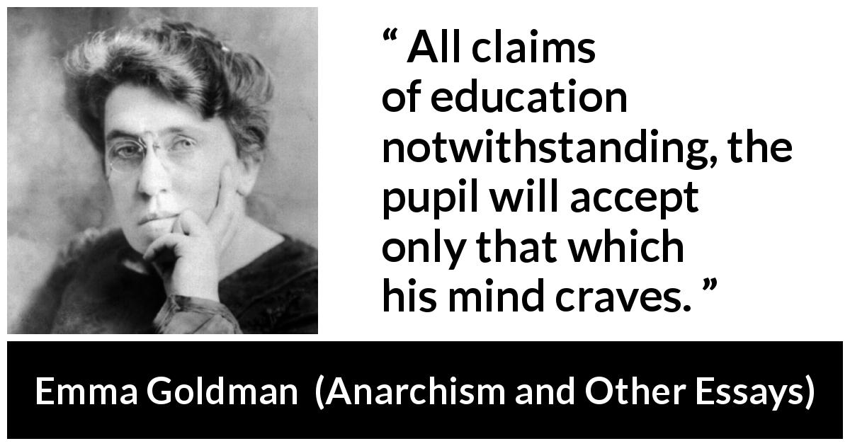 Emma Goldman quote about need from Anarchism and Other Essays (1910) - All claims of education notwithstanding, the pupil will accept only that which his mind craves.