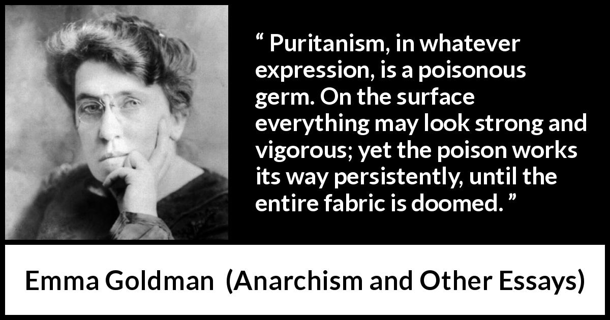Emma Goldman - Anarchism and Other Essays - Puritanism, in whatever expression, is a poisonous germ. On the surface everything may look strong and vigorous; yet the poison works its way persistently, until the entire fabric is doomed.