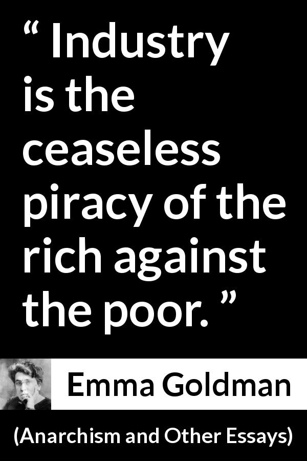 "Emma Goldman about poverty (""Anarchism and Other Essays"", 1910) - Industry is the ceaseless piracy of the rich against the poor."