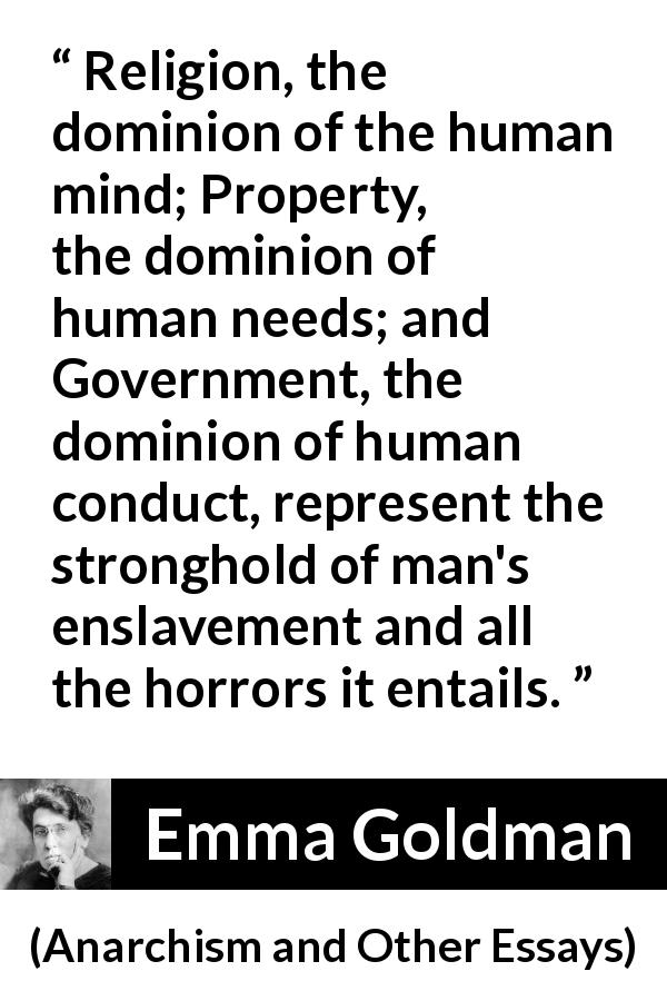 "Emma Goldman about slavery (""Anarchism and Other Essays"", 1910) - Religion, the dominion of the human mind; Property, the dominion of human needs; and Government, the dominion of human conduct, represent the stronghold of man's enslavement and all the horrors it entails."
