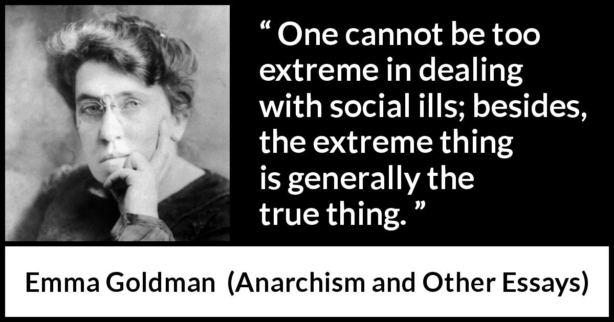 "Emma Goldman about truth (""Anarchism and Other Essays"", 1910) - One cannot be too extreme in dealing with social ills; besides, the extreme thing is generally the true thing."