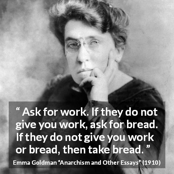 "Emma Goldman about work (""Anarchism and Other Essays"", 1910) - Ask for work. If they do not give you work, ask for bread. If they do not give you work or bread, then take bread."