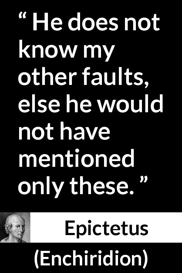 "Epictetus about humility (""Enchiridion"", 125) - He does not know my other faults, else he would not have mentioned only these."