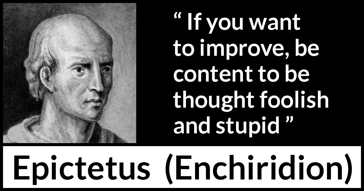"Epictetus about stupidity (""Enchiridion"", 125) - If you want to improve, be content to be thought foolish and stupid"