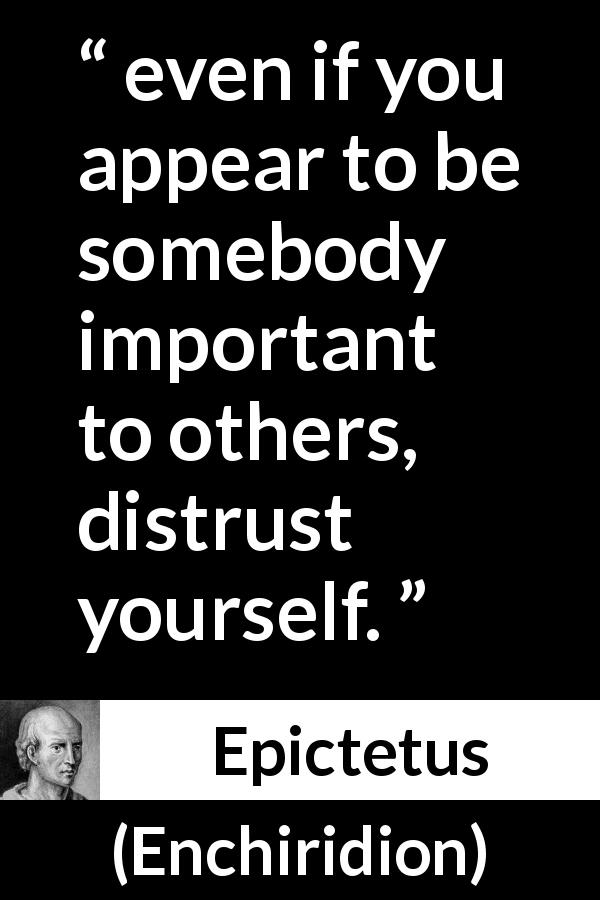 "Epictetus about trust (""Enchiridion"", 125) - even if you appear to be somebody important to others, distrust yourself."