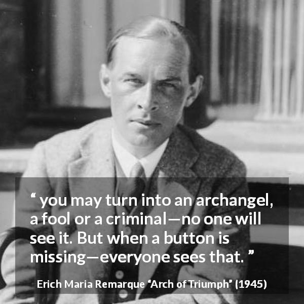 "Erich Maria Remarque about appearance (""Arch of Triumph"", 1945) - you may turn into an archangel, a fool or a criminal—no one will see it. But when a button is missing—everyone sees that."
