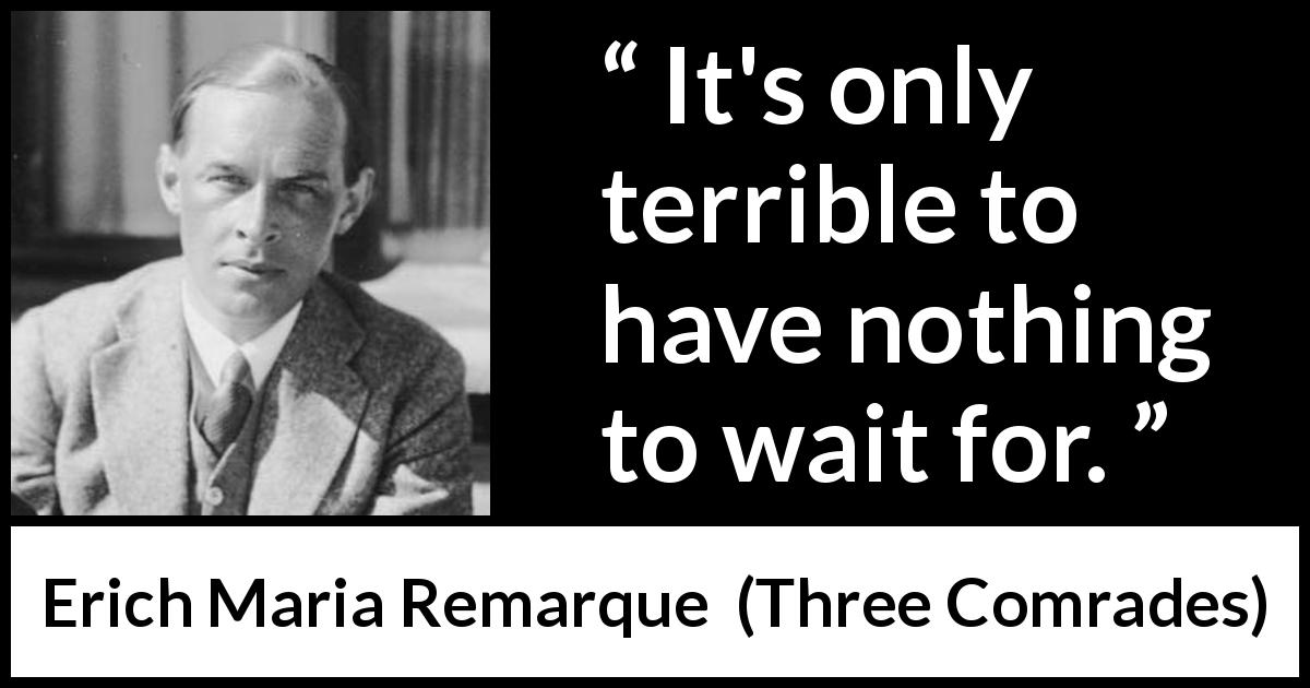 "Erich Maria Remarque about waiting (""Three Comrades"", 1936) - It's only terrible to have nothing to wait for."