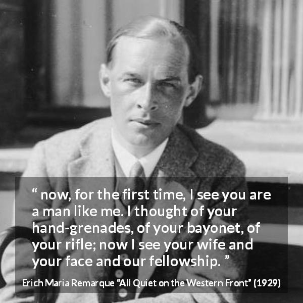 "Erich Maria Remarque about war (""All Quiet on the Western Front"", 1929) - now, for the first time, I see you are a man like me. I thought of your hand-grenades, of your bayonet, of your rifle; now I see your wife and your face and our fellowship."