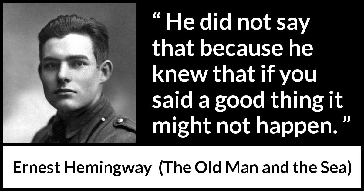 Ernest Hemingway - The Old Man and the Sea - He did not say that because he knew that if you said a good thing it might not happen.