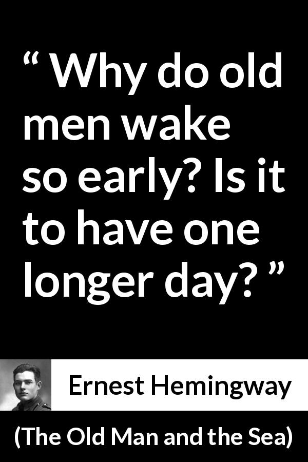 "Ernest Hemingway about early (""The Old Man and the Sea"", 1952) - Why do old men wake so early? Is it to have one longer day?"