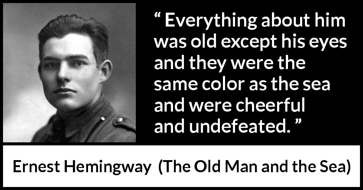 "Ernest Hemingway about eyes (""The Old Man and the Sea"", 1952) - Everything about him was old except his eyes and they were the same color as the sea and were cheerful and undefeated."