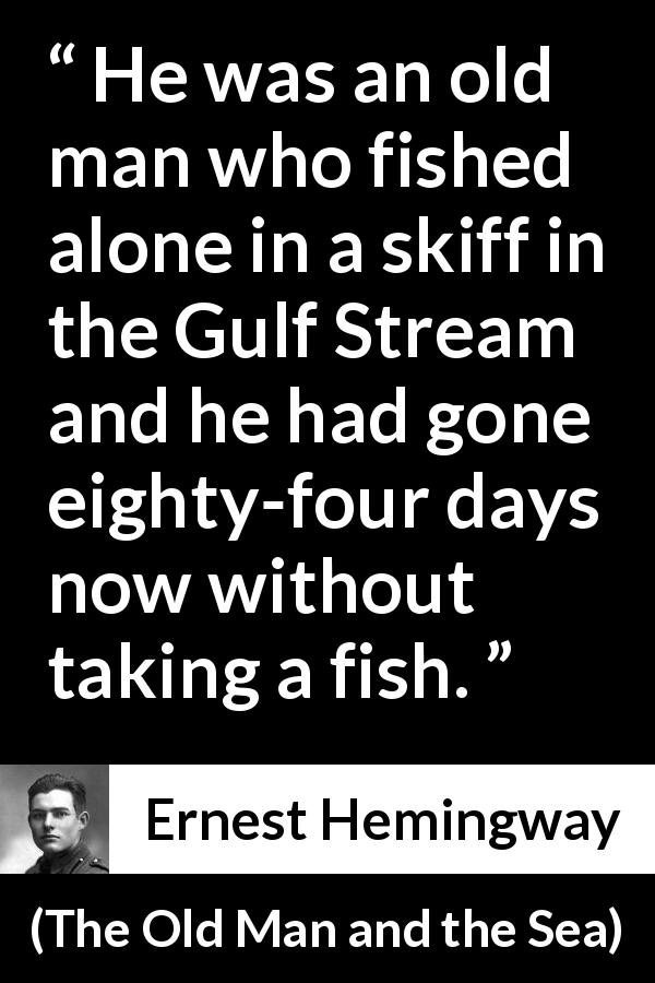 "Ernest Hemingway about fishing (""The Old Man and the Sea"", 1952) - He was an old man who fished alone in a skiff in the Gulf Stream and he had gone eighty-four days now without taking a fish."
