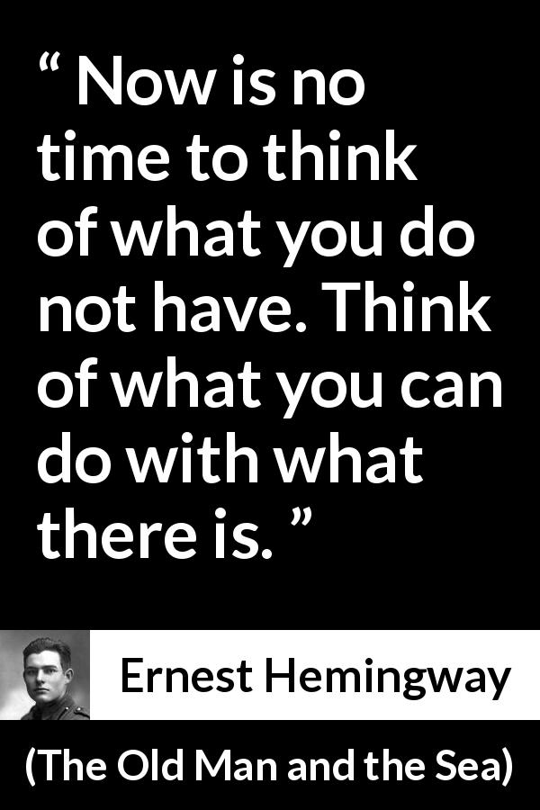 Ernest Hemingway - The Old Man and the Sea - Now is no time to think of what you do not have. Think of what you can do with what there is.