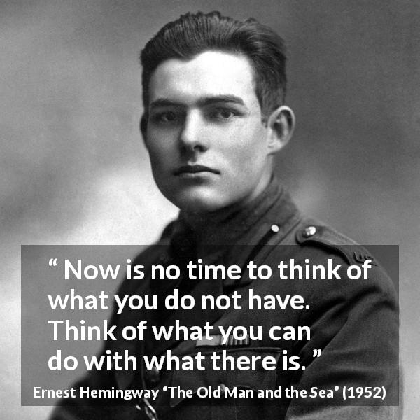 Ernest Hemingway quote about frustration from The Old Man and the Sea (1952) - Now is no time to think of what you do not have. Think of what you can do with what there is.