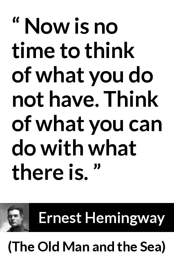 "Ernest Hemingway about frustration (""The Old Man and the Sea"", 1952) - Now is no time to think of what you do not have. Think of what you can do with what there is."