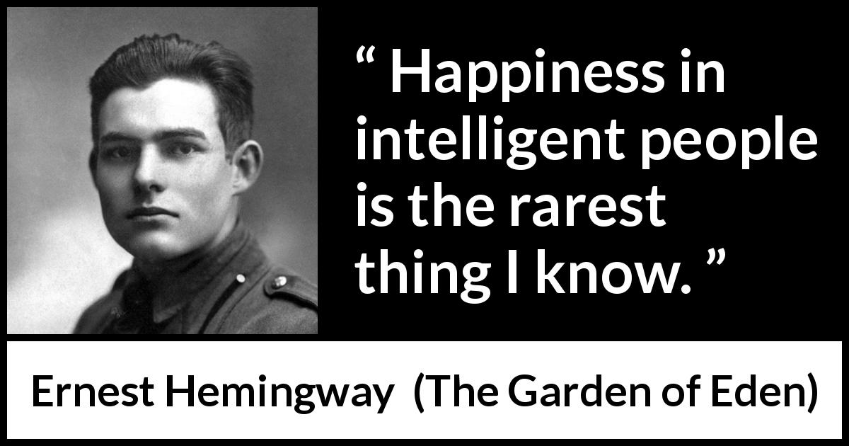 "Ernest Hemingway about happiness (""The Garden of Eden"", 1986) - Happiness in intelligent people is the rarest thing I know."