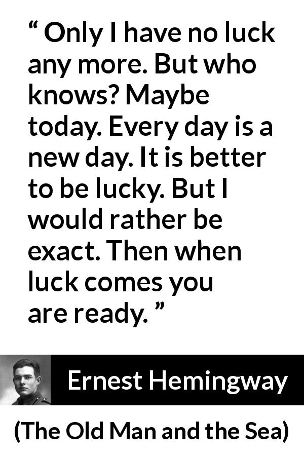 "Ernest Hemingway about hope (""The Old Man and the Sea"", 1952) - Only I have no luck any more. But who knows? Maybe today. Every day is a new day. It is better to be lucky. But I would rather be exact. Then when luck comes you are ready."