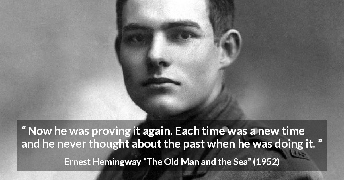 "Ernest Hemingway about humility (""The Old Man and the Sea"", 1952) - Now he was proving it again. Each time was a new time and he never thought about the past when he was doing it."