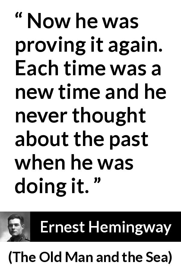 Ernest Hemingway - The Old Man and the Sea - Now he was proving it again. Each time was a new time and he never thought about the past when he was doing it.