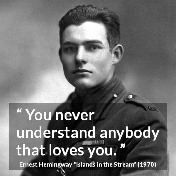 Ernest Hemingway quote about love from Islands in the Stream (1970) - You never understand anybody that loves you.