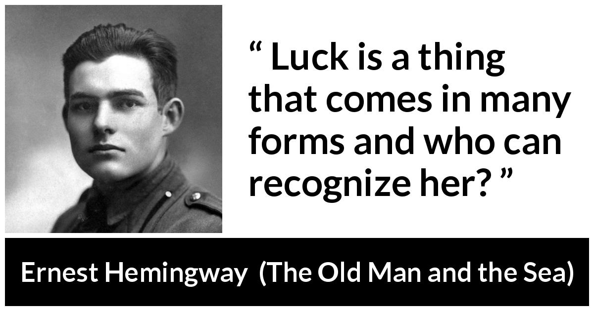 "Ernest Hemingway about luck (""The Old Man and the Sea"", 1952) - Luck is a thing that comes in many forms and who can recognize her?"