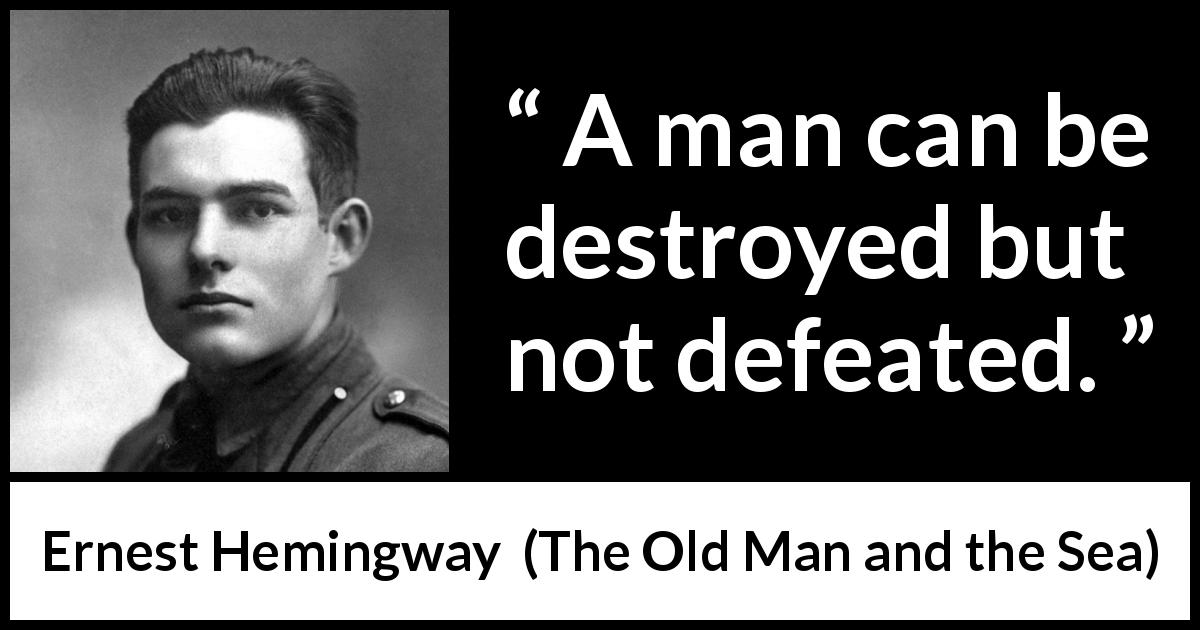 "Ernest Hemingway about man (""The Old Man and the Sea"", 1952) - A man can be destroyed but not defeated."