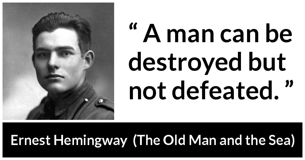 Ernest Hemingway - The Old Man and the Sea - A man can be destroyed but not defeated.