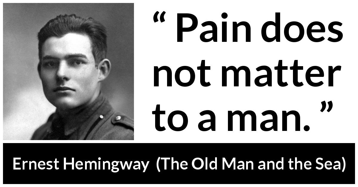 Ernest Hemingway quote about man from The Old Man and the Sea (1952) - Pain does not matter to a man.