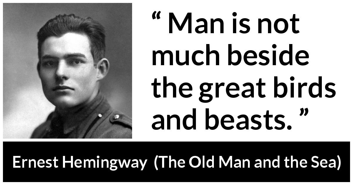 Ernest Hemingway - The Old Man and the Sea - Man is not much beside the great birds and beasts.