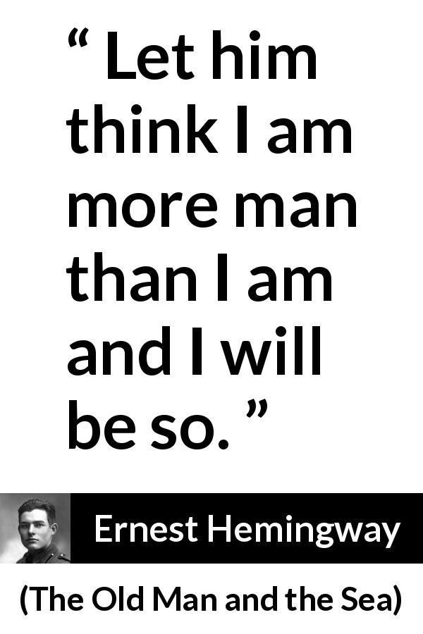 Ernest Hemingway quote about man from The Old Man and the Sea (1952) - Let him think I am more man than I am and I will be so.
