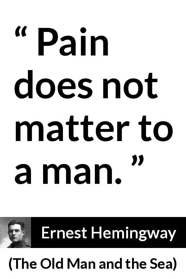 "Ernest Hemingway about man (""The Old Man and the Sea"", 1952) - Pain does not matter to a man."