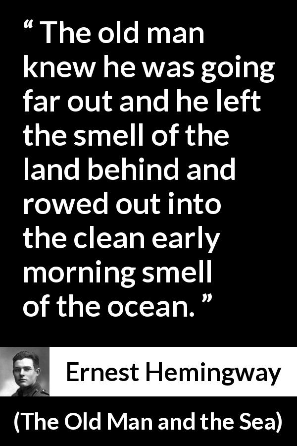 Ernest Hemingway - The Old Man and the Sea - The old man knew he was going far out and he left the smell of the land behind and rowed out into the clean early morning smell of the ocean.