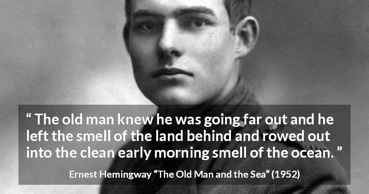 "Ernest Hemingway about sea (""The Old Man and the Sea"", 1952) - The old man knew he was going far out and he left the smell of the land behind and rowed out into the clean early morning smell of the ocean."