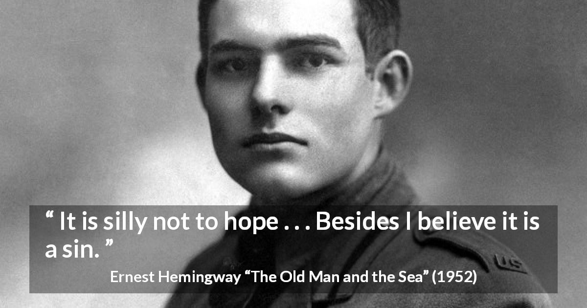 "Ernest Hemingway about sin (""The Old Man and the Sea"", 1952) - It is silly not to hope . . . Besides I believe it is a sin."