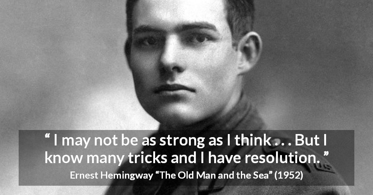 "Ernest Hemingway about strength (""The Old Man and the Sea"", 1952) - I may not be as strong as I think . . . But I know many tricks and I have resolution."