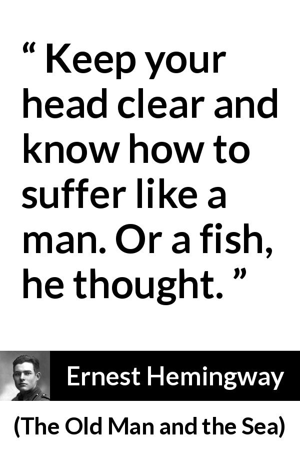 "Ernest Hemingway about suffering (""The Old Man and the Sea"", 1952) - Keep your head clear and know how to suffer like a man. Or a fish, he thought."