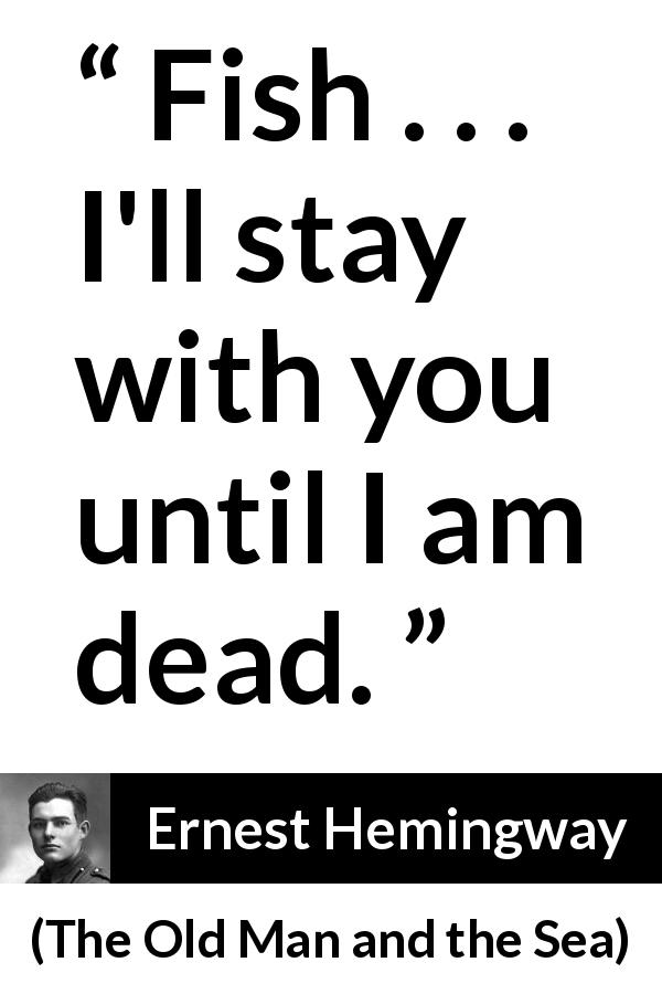 "Ernest Hemingway about tenacity (""The Old Man and the Sea"", 1952) - Fish . . . I'll stay with you until I am dead."
