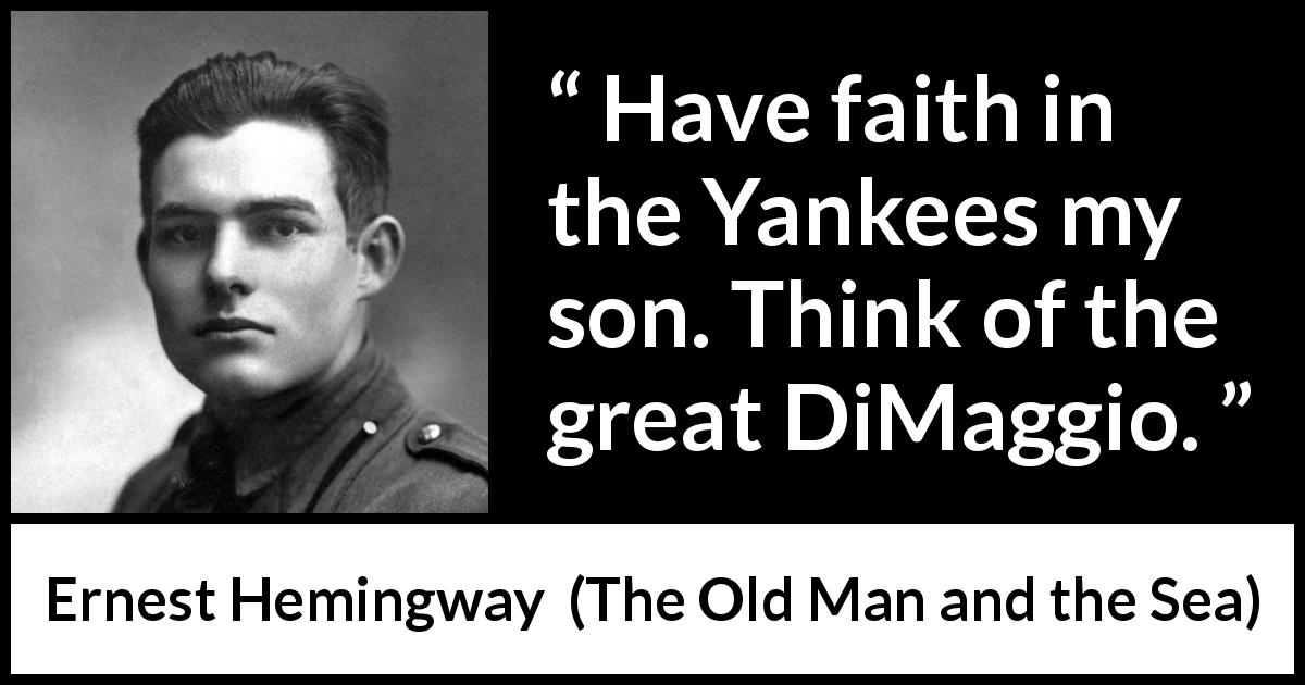 "Ernest Hemingway about yankees (""The Old Man and the Sea"", 1952) - Have faith in the Yankees my son. Think of the great DiMaggio."