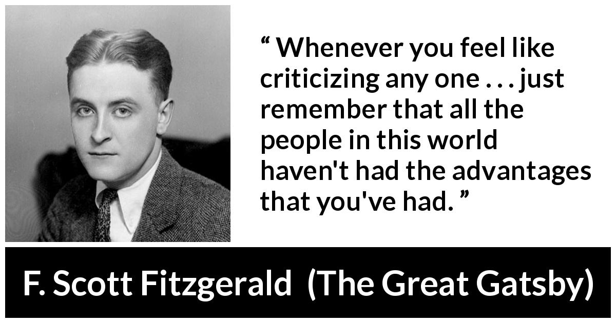 "F. Scott Fitzgerald about advantage (""The Great Gatsby"", 1925) - Whenever you feel like criticizing any one . . . just remember that all the people in this world haven't had the advantages that you've had."