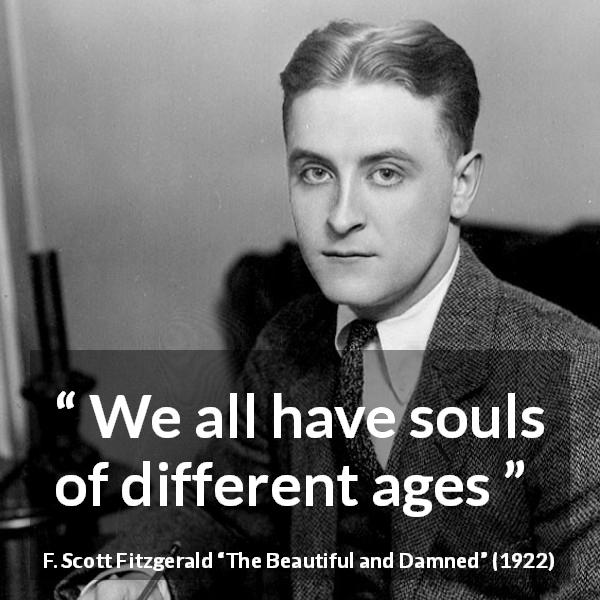 "F. Scott Fitzgerald about age (""The Beautiful and Damned"", 1922) - We all have souls of different ages"