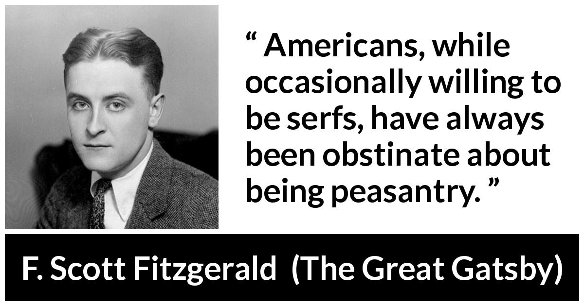 "F. Scott Fitzgerald about americans (""The Great Gatsby"", 1925) - Americans, while occasionally willing to be serfs, have always been obstinate about being peasantry."