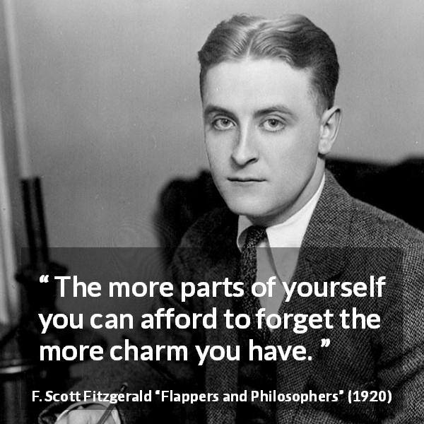 F. Scott Fitzgerald quote about appearance from Flappers and Philosophers (1920) - The more parts of yourself you can afford to forget the more charm you have.