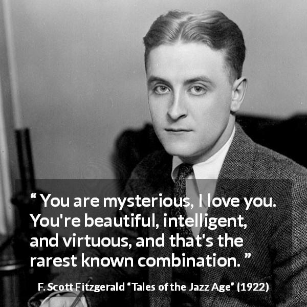 "F. Scott Fitzgerald about beauty (""Tales of the Jazz Age"", 1922) - You are mysterious, I love you. You're beautiful, intelligent, and virtuous, and that's the rarest known combination."