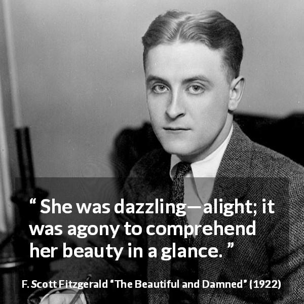 "F. Scott Fitzgerald about beauty (""The Beautiful and Damned"", 1922) - She was dazzling—alight; it was agony to comprehend her beauty in a glance."
